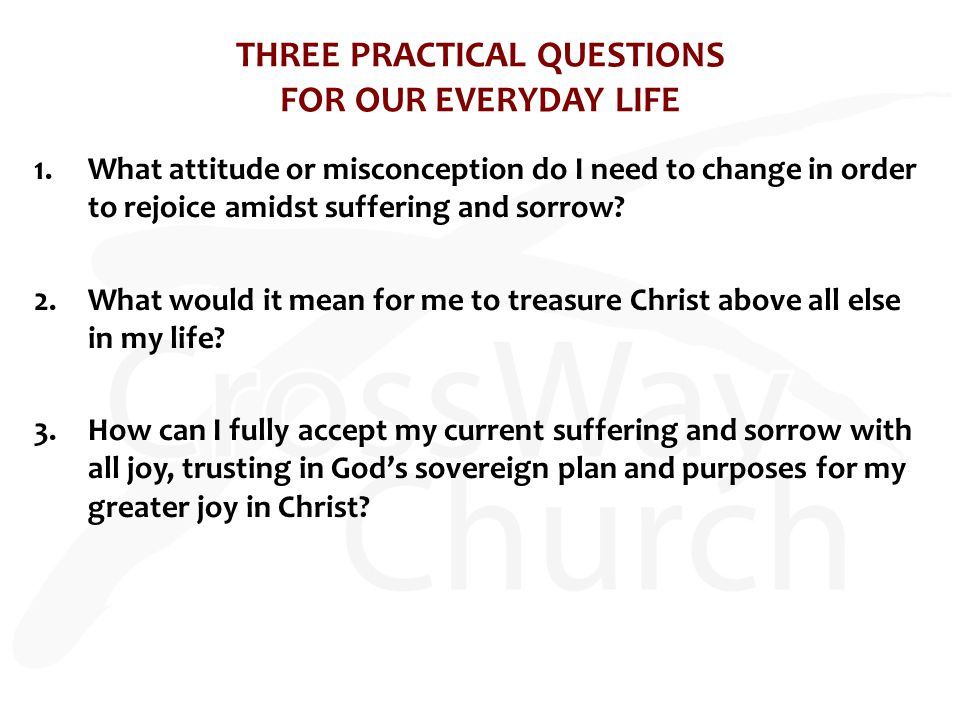 THREE PRACTICAL QUESTIONS FOR OUR EVERYDAY LIFE 1.What attitude or misconception do I need to change in order to rejoice amidst suffering and sorrow?