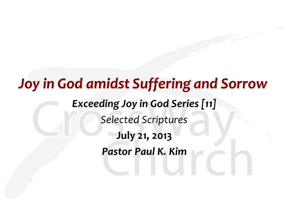Joy in God amidst Suffering and Sorrow Exceeding Joy in God Series [11] Selected Scriptures July 21, 2013 Pastor Paul K. Kim