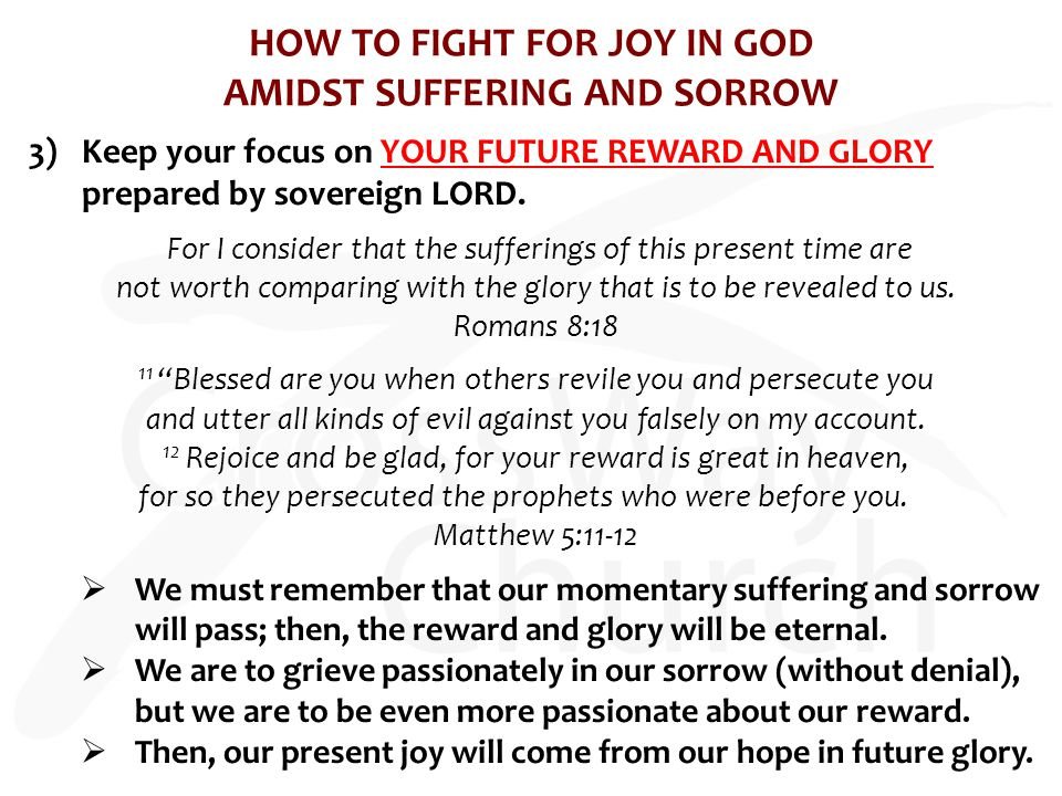 HOW TO FIGHT FOR JOY IN GOD AMIDST SUFFERING AND SORROW 3)Keep your focus on YOUR FUTURE REWARD AND GLORY prepared by sovereign LORD. For I consider t