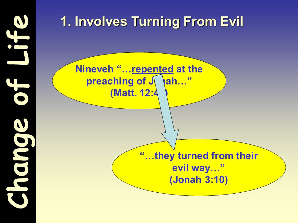 Change of Life 1. Involves Turning From Evil Nineveh …repented at the preaching of Jonah… (Matt.