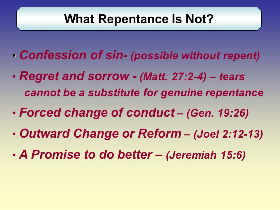 What Repentance Is Not. Confession of sin- (possible without repent) Regret and sorrow - (Matt.