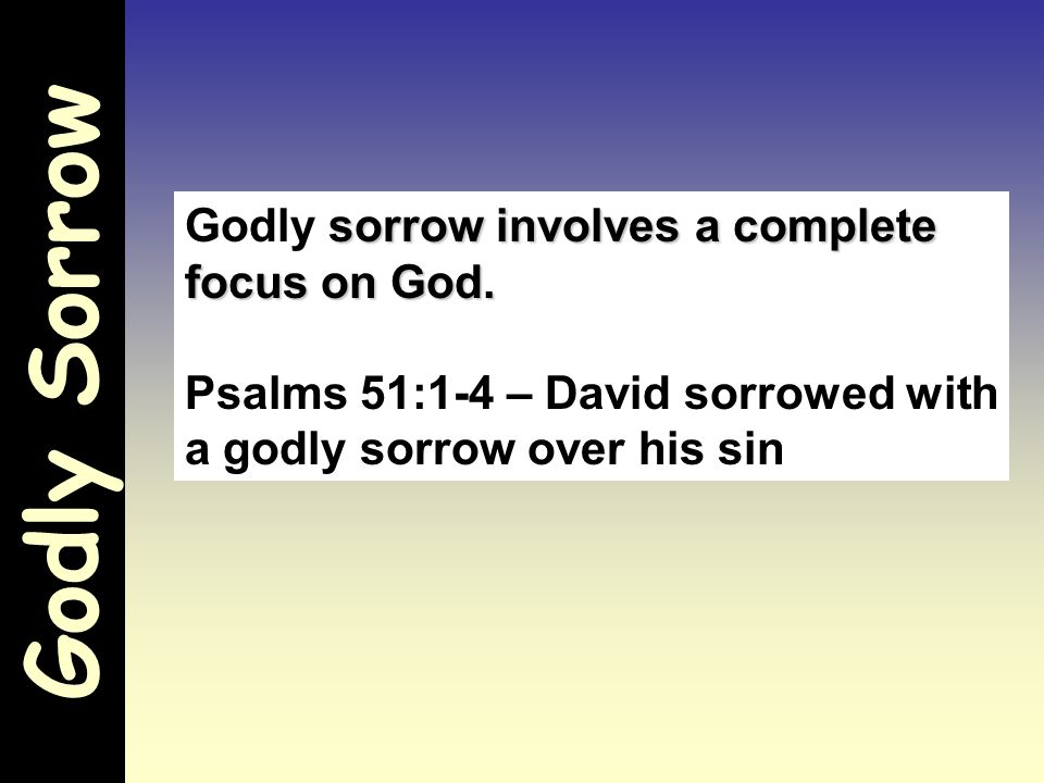 Godly Sorrow Psalm 51:1-4 - Have mercy upon me, O God, According to Your lovingkindness; According to the multitude of Your tender mercies, Blot out my transgressions.