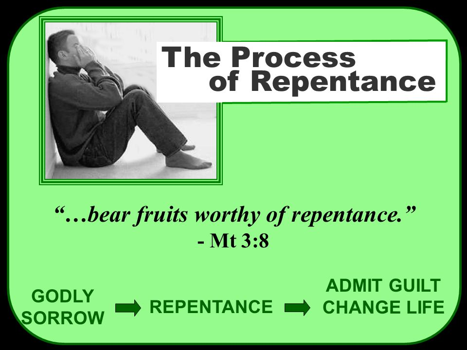 "GODLY SORROW REPENTANCE ADMIT GUILT CHANGE LIFE ""…bear fruits worthy of repentance."" - Mt 3:8 The Process of Repentance"
