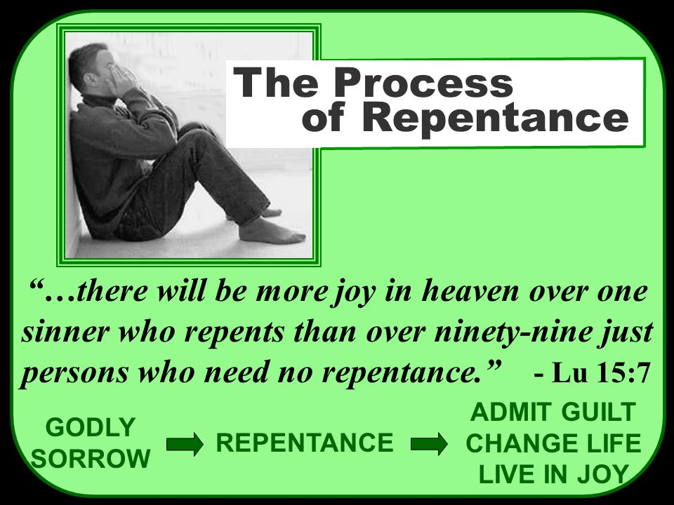 "GODLY SORROW REPENTANCE ADMIT GUILT CHANGE LIFE LIVE IN JOY ""…there will be more joy in heaven over one sinner who repents than over ninety-nine just"