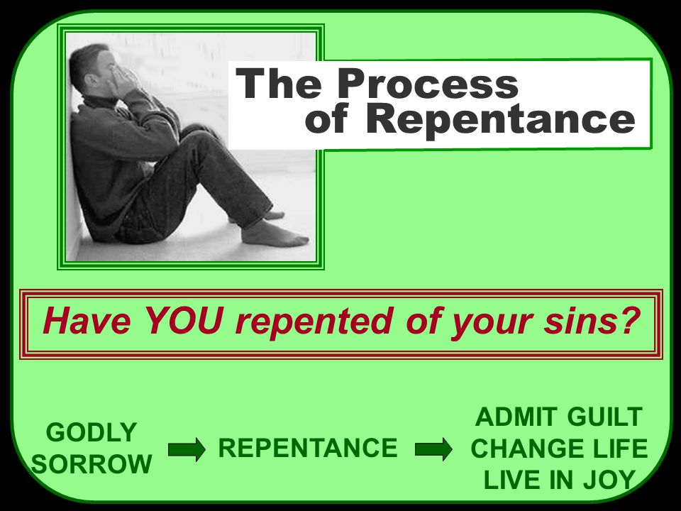GODLY SORROW REPENTANCE ADMIT GUILT CHANGE LIFE LIVE IN JOY Have YOU repented of your sins? The Process of Repentance