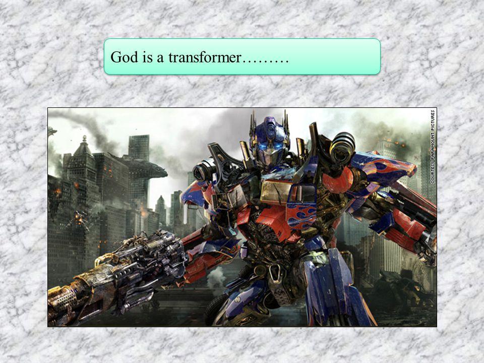 God is a transformer………