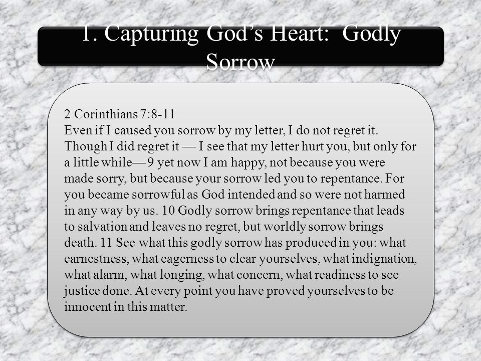 1. Capturing God's Heart: Godly Sorrow 2 Corinthians 7:8-11 Even if I caused you sorrow by my letter, I do not regret it. Though I did regret it — I s