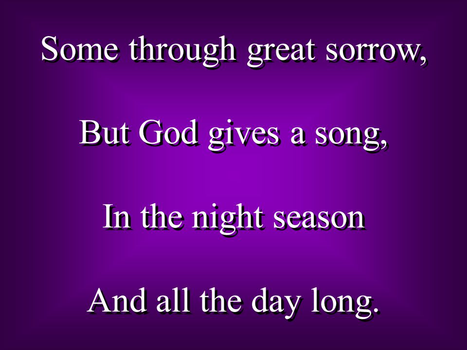 Some through great sorrow, But God gives a song, In the night season And all the day long. Some through great sorrow, But God gives a song, In the nig