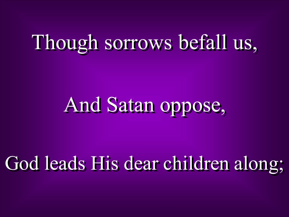 Though sorrows befall us, And Satan oppose, God leads His dear children along; Though sorrows befall us, And Satan oppose, God leads His dear children