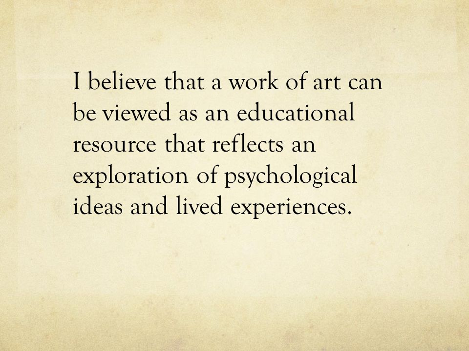 I believe that a work of art can be viewed as an educational resource that reflects an exploration of psychological ideas and lived experiences.