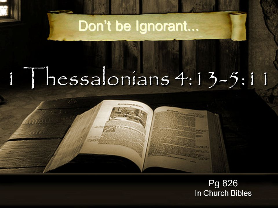 1 Thessalonians 4:13-5:11 Pg 826 In Church Bibles Don't be Ignorant...