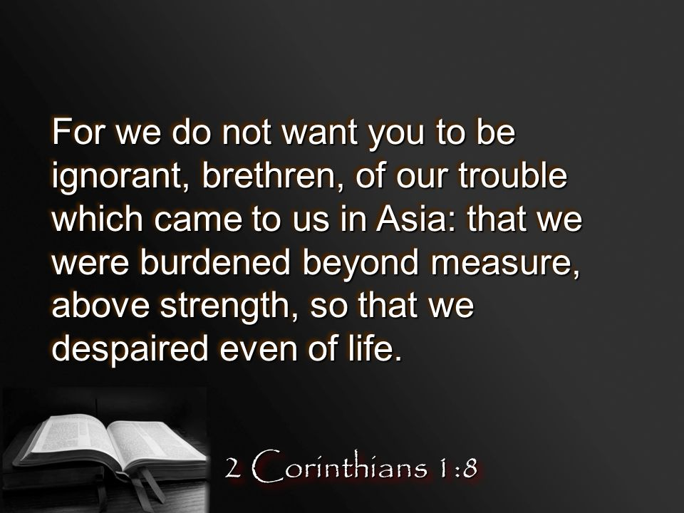 For we do not want you to be ignorant, brethren, of our trouble which came to us in Asia: that we were burdened beyond measure, above strength, so that we despaired even of life.