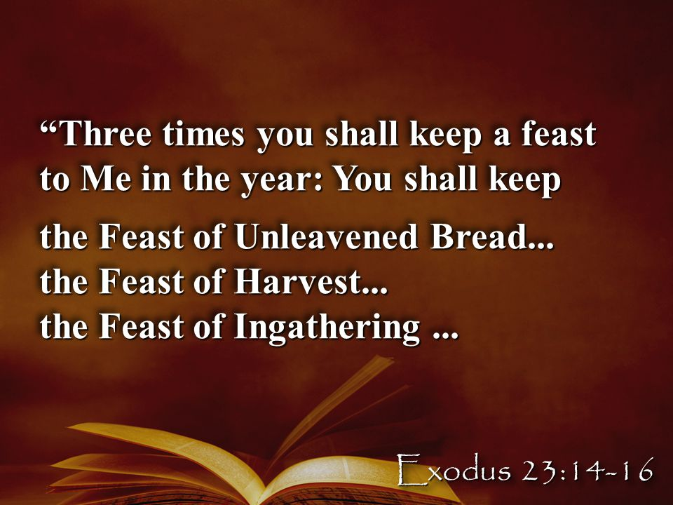 Three times you shall keep a feast to Me in the year: You shall keep the Feast of Unleavened Bread...