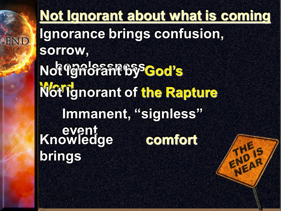 Not Ignorant about what is coming Ignorance brings confusion, sorrow, hopelessness hopelessness Ignorance brings confusion, sorrow, hopelessness hopelessness Not Ignorant by God's Word Not Ignorant of the Rapture Immanent, signless event Knowledge brings comfortcomfort