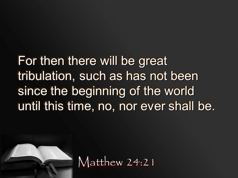 For then there will be great tribulation, such as has not been since the beginning of the world until this time, no, nor ever shall be.