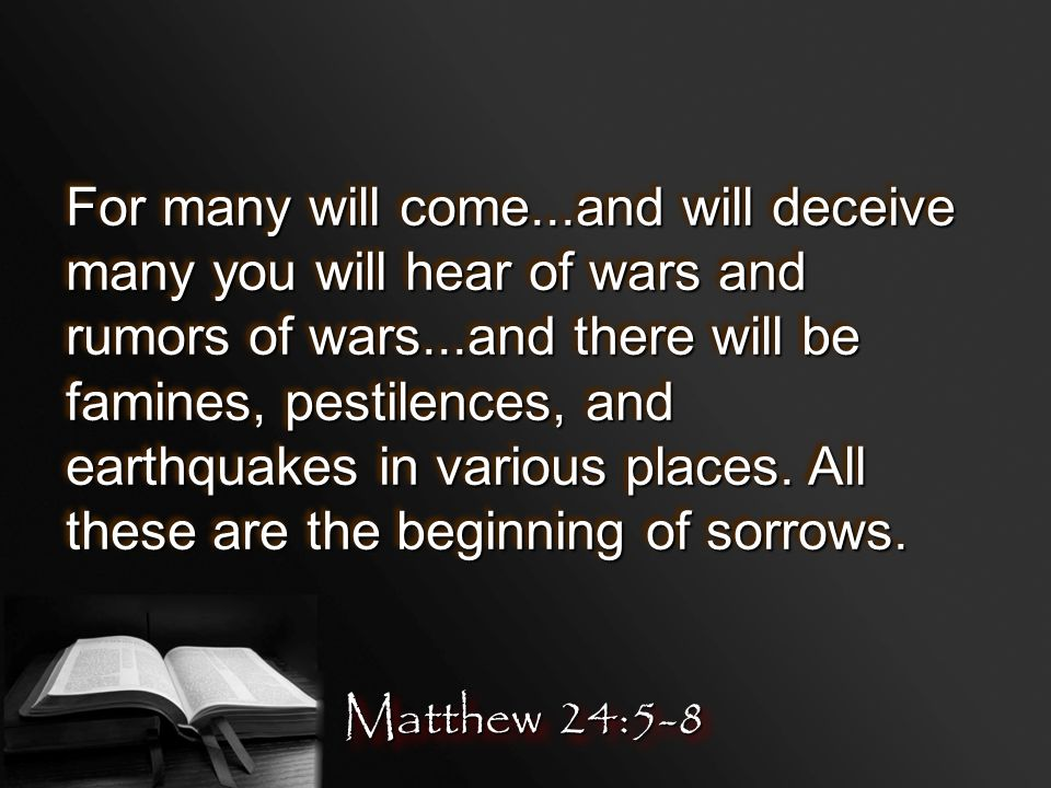 For many will come...and will deceive many you will hear of wars and rumors of wars...and there will be famines, pestilences, and earthquakes in various places.