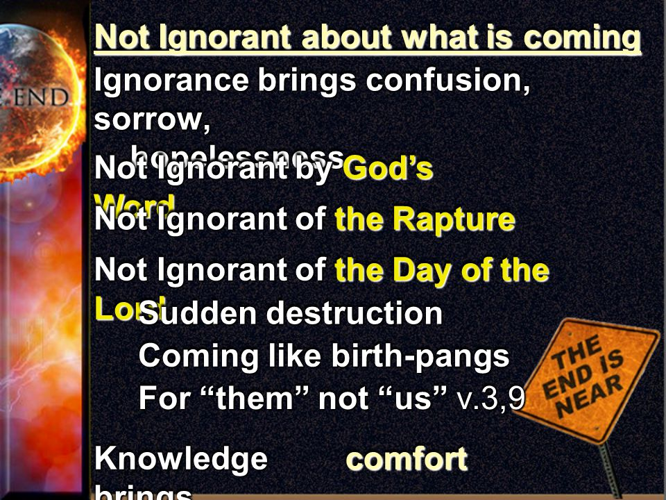 Not Ignorant about what is coming Ignorance brings confusion, sorrow, hopelessness hopelessness Ignorance brings confusion, sorrow, hopelessness hopelessness Knowledge brings Not Ignorant by God's Word Not Ignorant of the Rapture Not Ignorant of the Day of the Lord comfortcomfort Sudden destruction Coming like birth-pangs For them not us v.3,9
