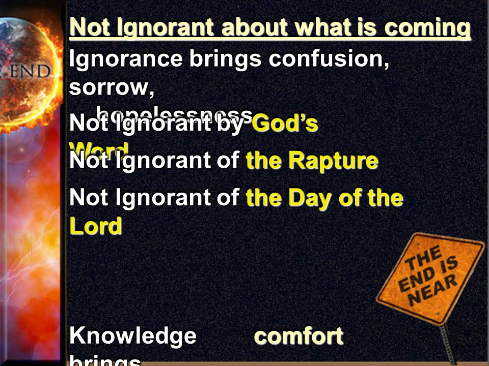 Not Ignorant about what is coming Ignorance brings confusion, sorrow, hopelessness hopelessness Ignorance brings confusion, sorrow, hopelessness hopelessness Knowledge brings Not Ignorant by God's Word Not Ignorant of the Rapture Not Ignorant of the Day of the Lord comfortcomfort