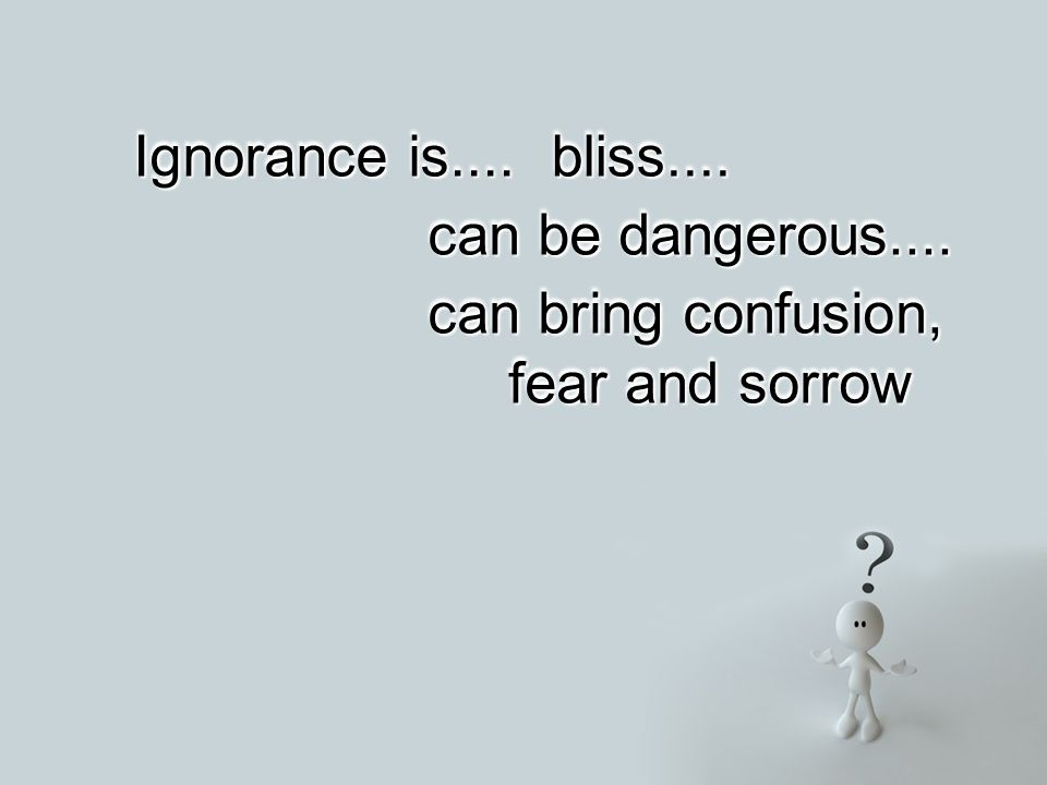 Ignorance is.... bliss....bliss.... can be dangerous....