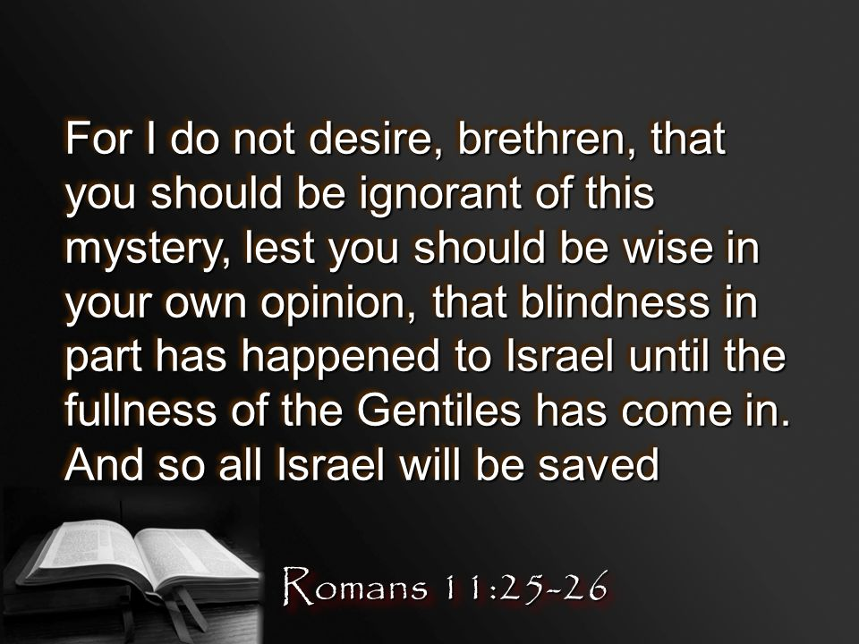 For I do not desire, brethren, that you should be ignorant of this mystery, lest you should be wise in your own opinion, that blindness in part has happened to Israel until the fullness of the Gentiles has come in.