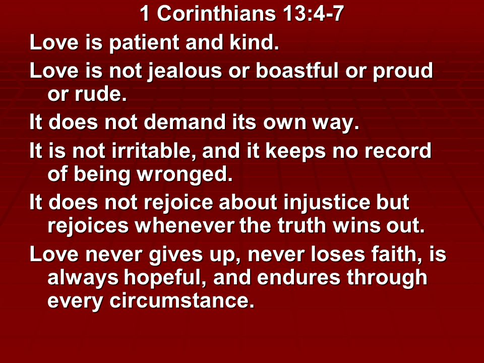 1 Corinthians 13:4-7 Love is patient and kind.Love is not jealous or boastful or proud or rude.