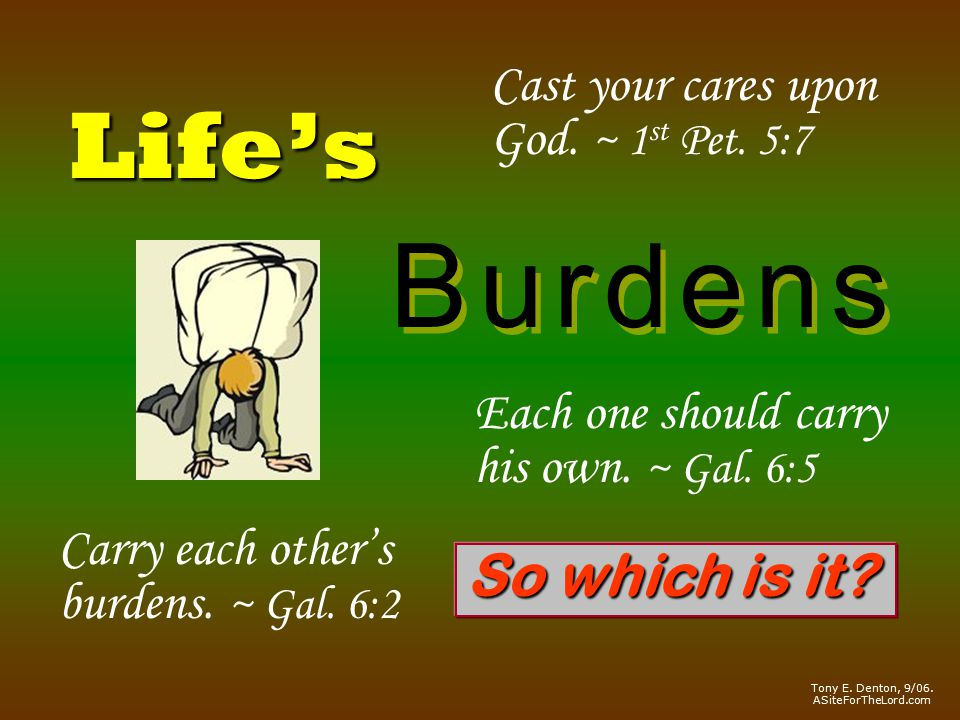 Life's B u r d e n sB u r d e n s B u r d e n sB u r d e n s Cast your cares upon God.