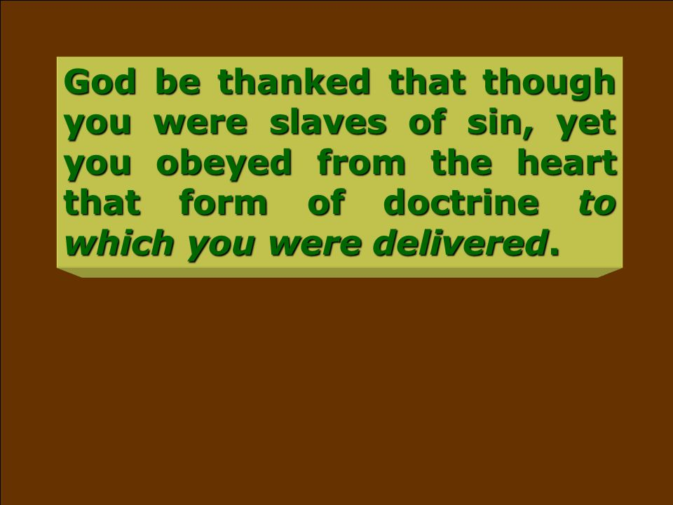 God be thanked that though you were slaves of sin, yet you obeyed from the heart that form of doctrine to which you were delivered.