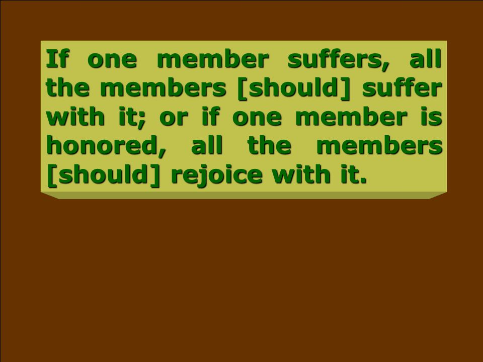 If one member suffers, all the members [should] suffer with it; or if one member is honored, all the members [should] rejoice with it.