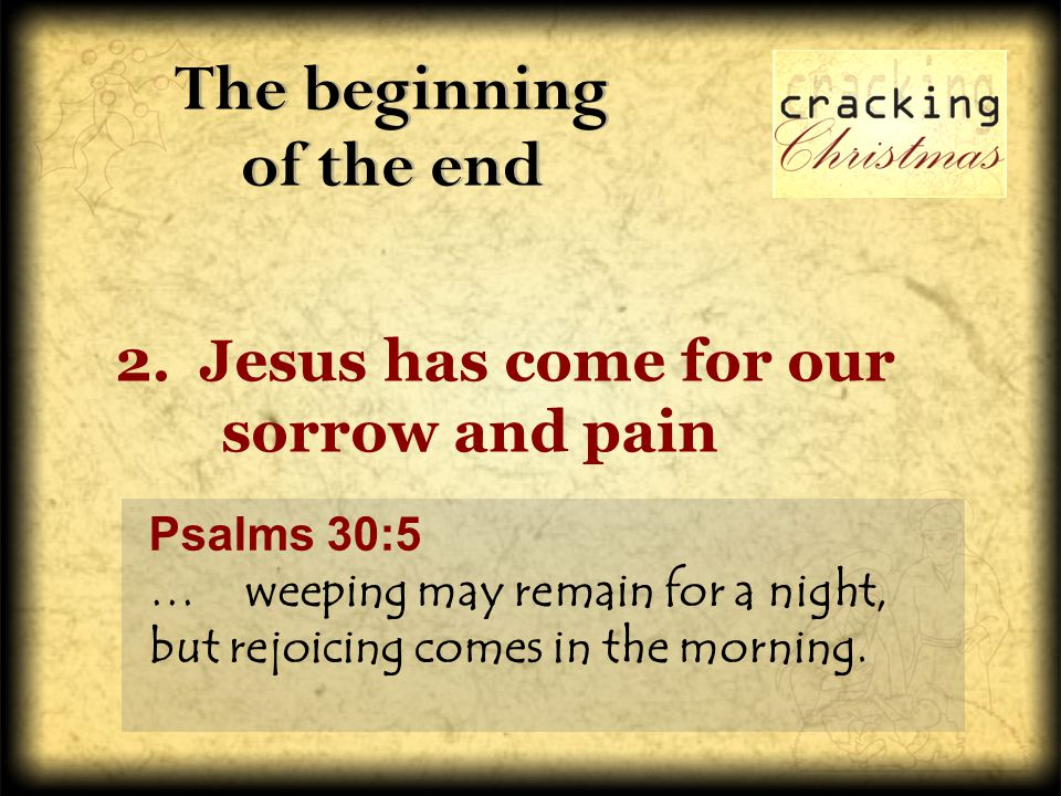 The beginning of the end The beginning of the end 2. Jesus has come for our sorrow and pain Psalms 30:5 … weeping may remain for a night, but rejoicin