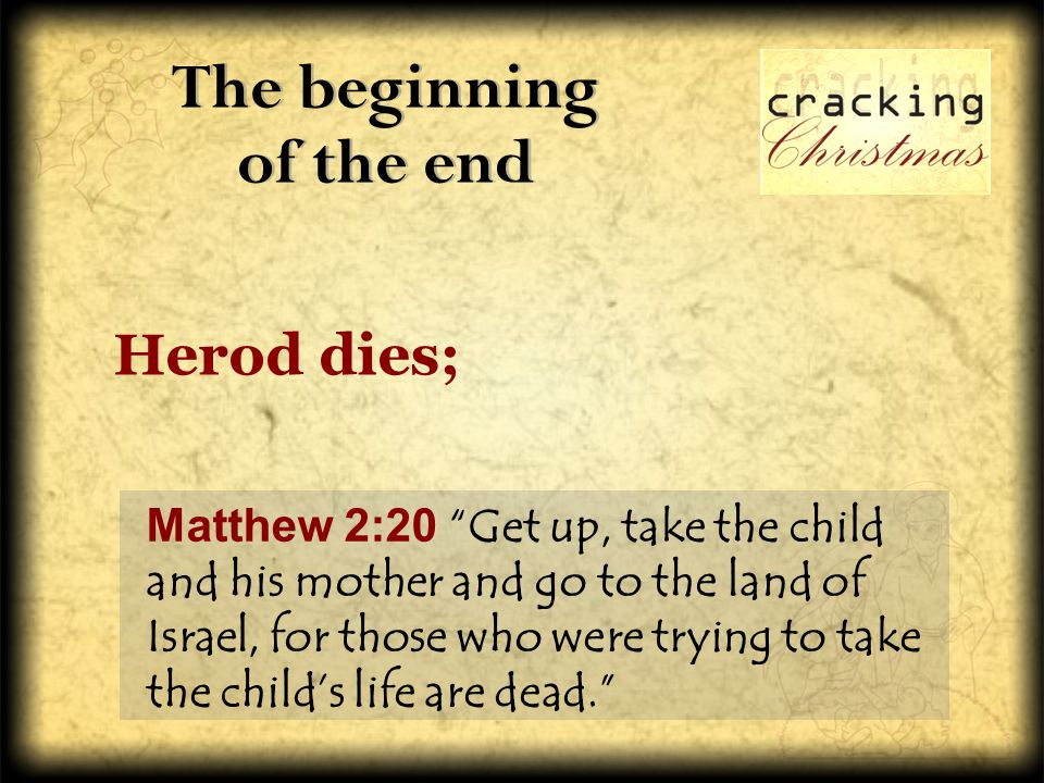 The beginning of the end Matthew 2:20 Get up, take the child and his mother and go to the land of Israel, for those who were trying to take the child's life are dead. Herod dies;