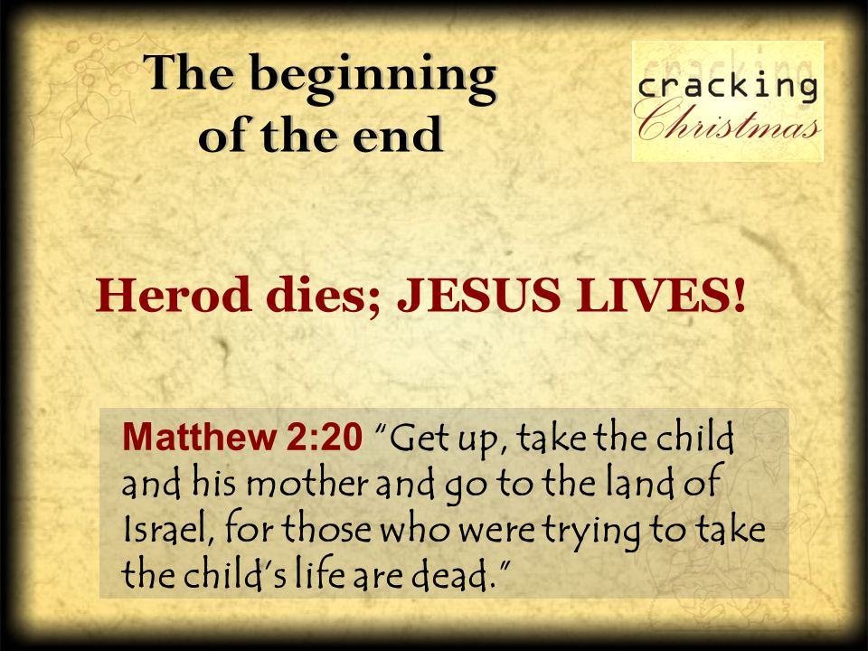 The beginning of the end Matthew 2:20 Get up, take the child and his mother and go to the land of Israel, for those who were trying to take the child's life are dead. Herod dies; JESUS LIVES!