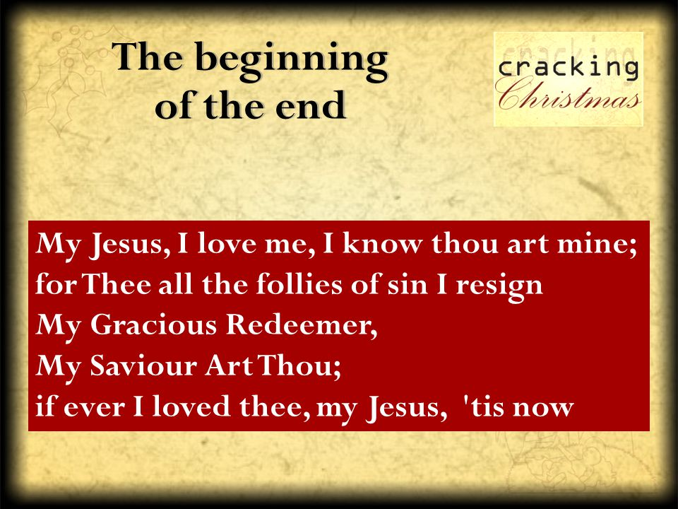 The beginning of the end My Jesus, I love me, I know thou art mine; for Thee all the follies of sin I resign My Gracious Redeemer, My Saviour Art Thou