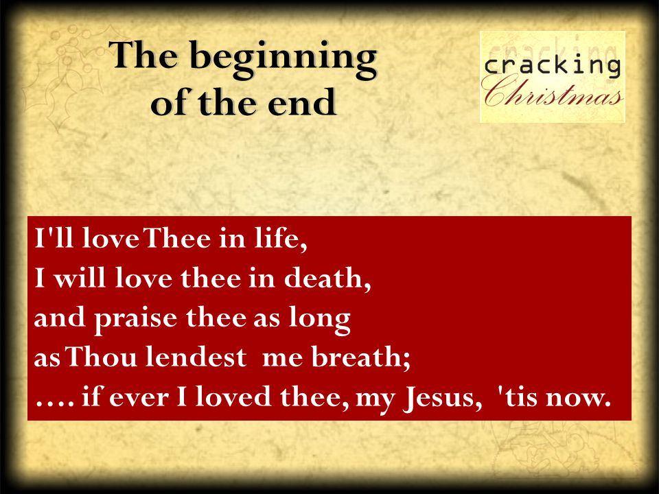 The beginning of the end I'll love Thee in life, I will love thee in death, and praise thee as long as Thou lendest me breath; …. if ever I loved thee