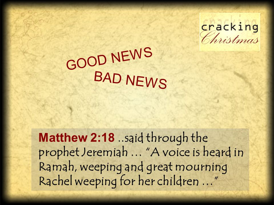 "Matthew 2:18..said through the prophet Jeremiah … ""A voice is heard in Ramah, weeping and great mourning Rachel weeping for her children …"" G O O D N"