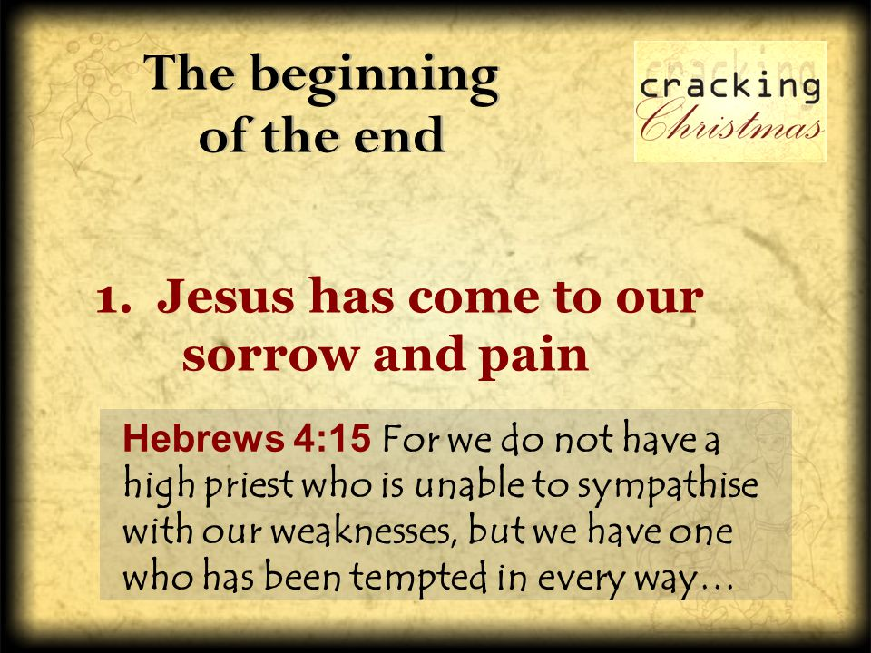 The beginning of the end 1. Jesus has come to our sorrow and pain Hebrews 4:15 For we do not have a high priest who is unable to sympathise with our w