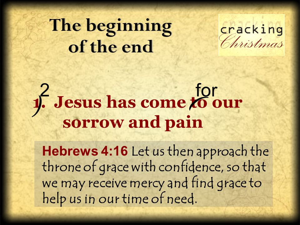 The beginning of the end 1. Jesus has come to our sorrow and pain Hebrews 4:16 Let us then approach the throne of grace with confidence, so that we ma