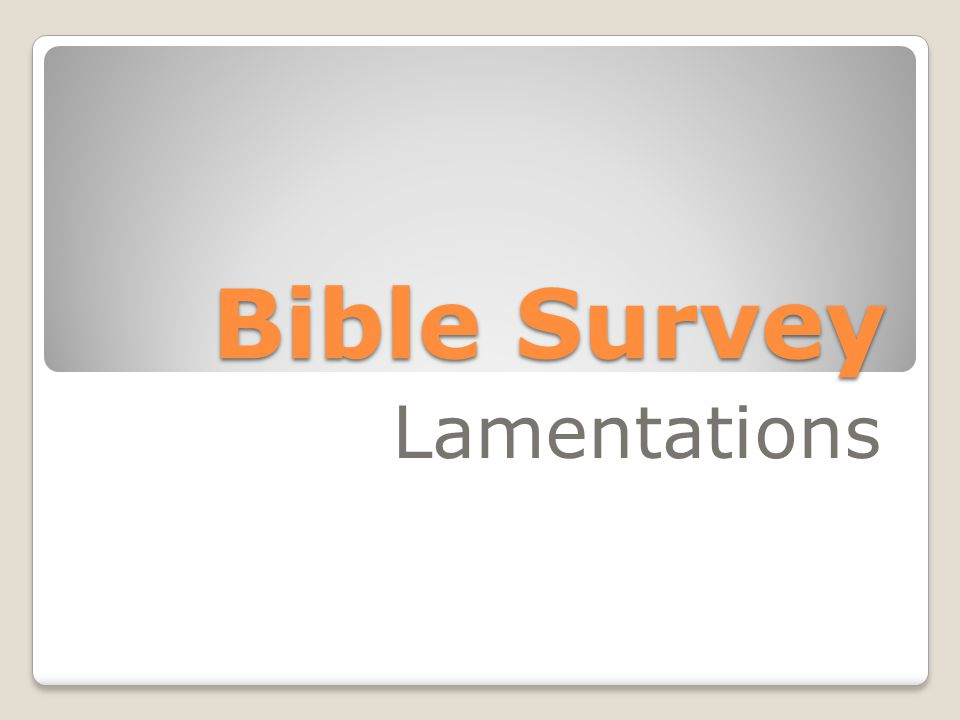 Bible Survey - Lamentations Making the Most of Punishment 1.Sorrow Over the Pain 2.Recognition That the Punishment is Just 3.Sorrow Over the Sin 4.Hope in God's Restoration