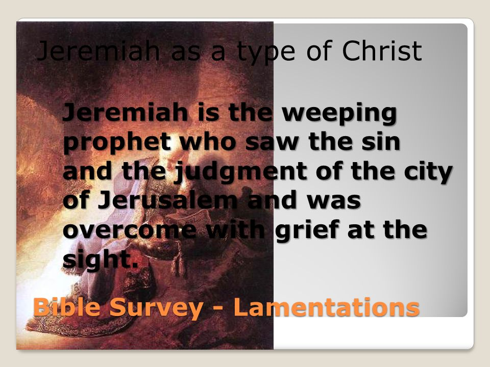 Bible Survey - Lamentations Jeremiah as a type of Christ Jeremiah is the weeping prophet who saw the sin and the judgment of the city of Jerusalem and was overcome with grief at the sight.