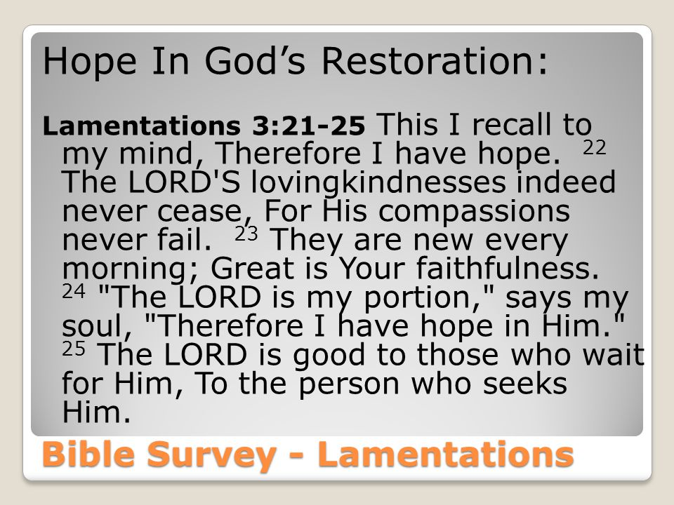 Bible Survey - Lamentations Hope In God's Restoration: Lamentations 3:21-25 This I recall to my mind, Therefore I have hope.
