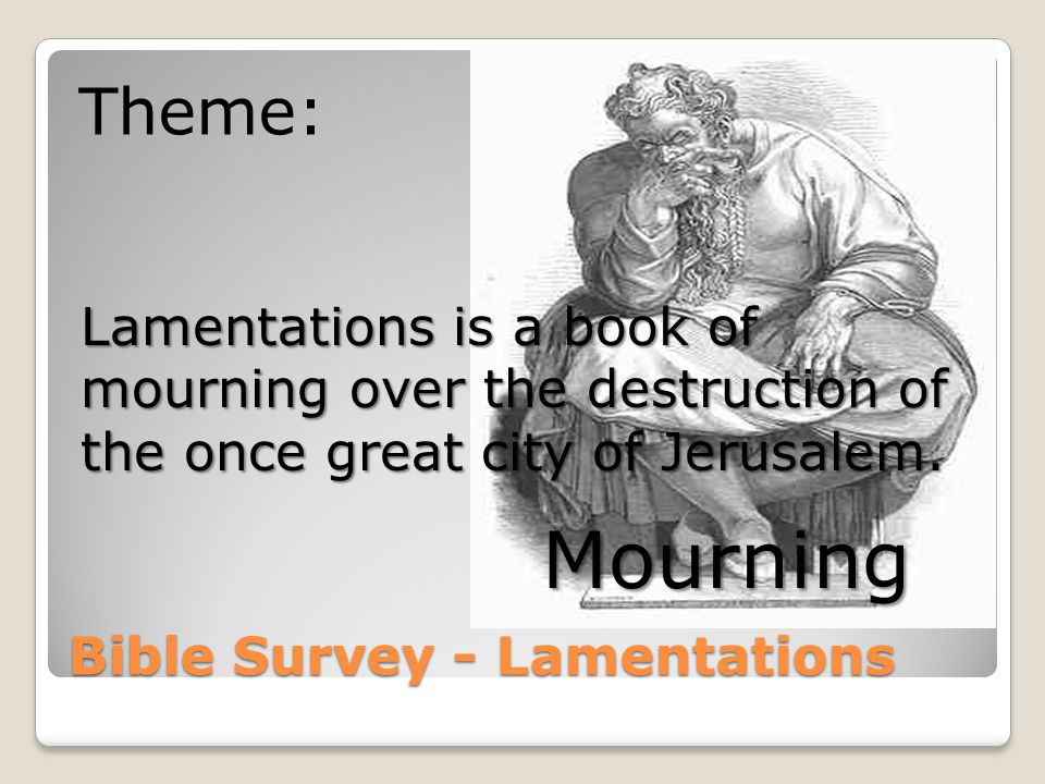 Bible Survey - Lamentations Recognition that the Punishment is Just: Lamentations 2:17 The LORD has done what He purposed; He has accomplished His word Which He commanded from days of old.