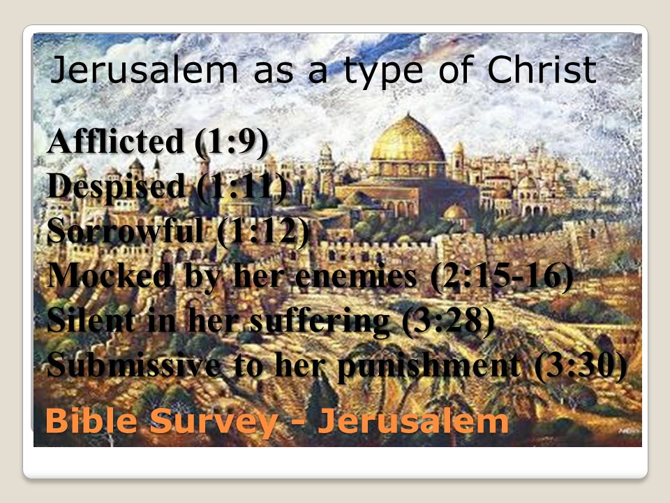 Bible Survey - Jerusalem Jerusalem as a type of Christ Afflicted (1:9) Despised (1:11) Sorrowful (1:12) Mocked by her enemies (2:15-16) Silent in her suffering (3:28) Submissive to her punishment (3:30)