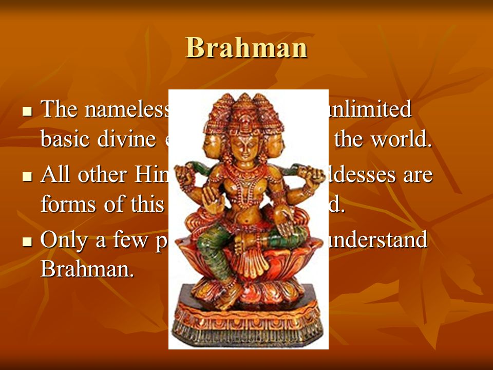 Brahman The nameless, formless and unlimited basic divine essence that fills the world.