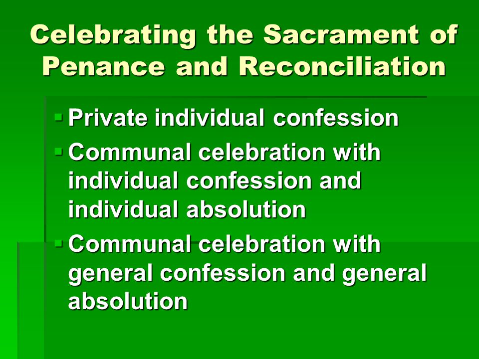 Celebrating the Sacrament of Penance and Reconciliation  Private individual confession  Communal celebration with individual confession and individu