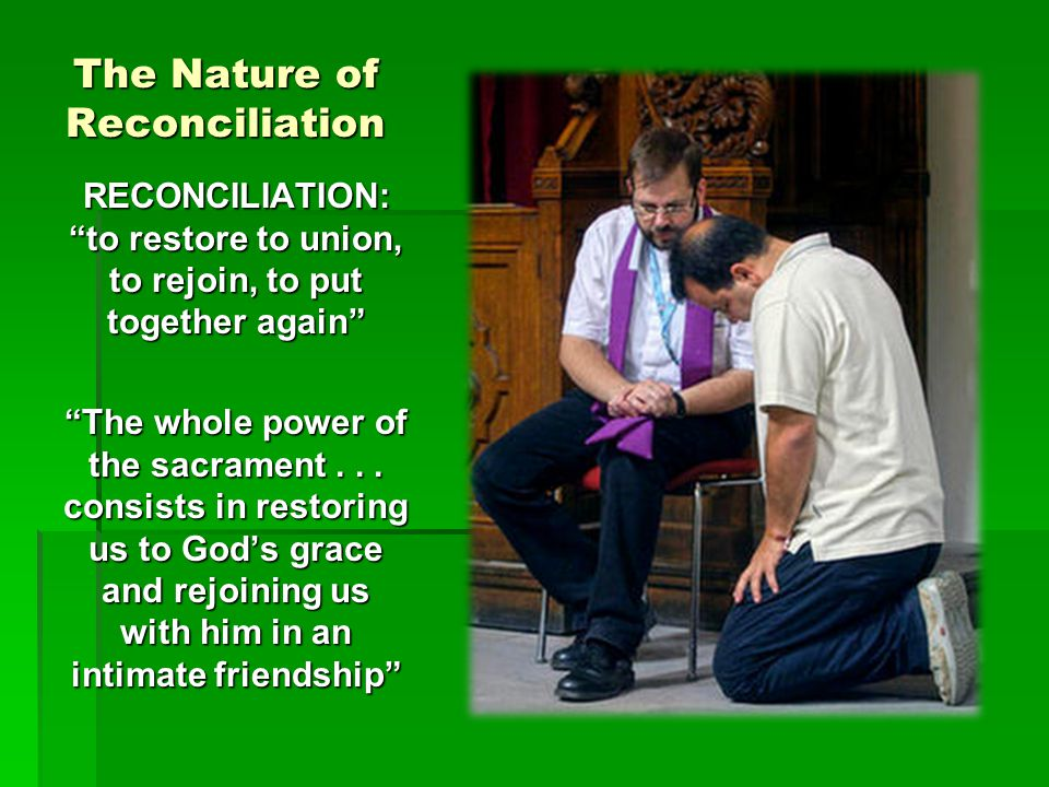 """The Nature of Reconciliation RECONCILIATION: """"to restore to union, to rejoin, to put together again"""" """"The whole power of the sacrament... consists in"""