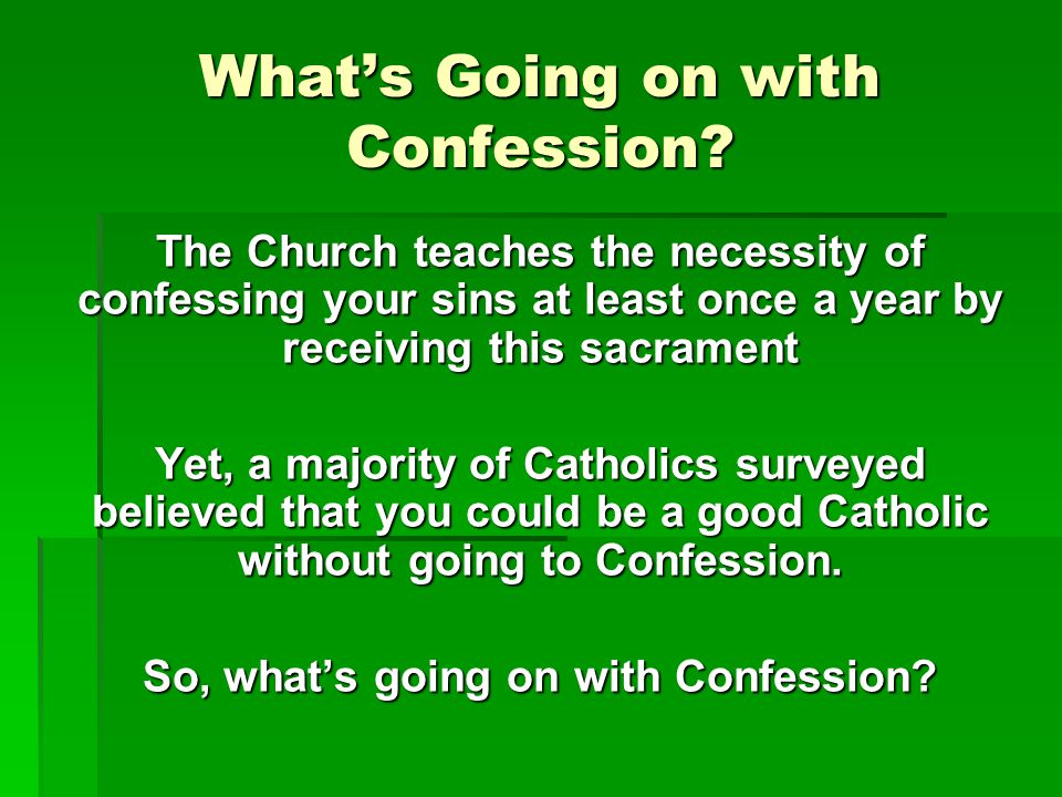 What's Going on with Confession? The Church teaches the necessity of confessing your sins at least once a year by receiving this sacrament Yet, a majo