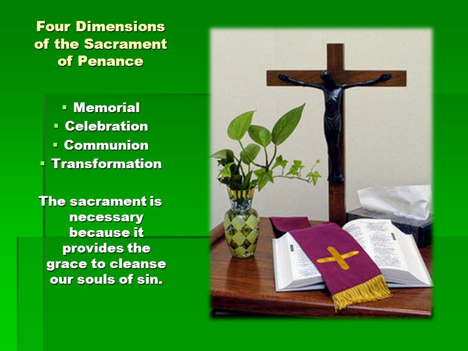 Four Dimensions of the Sacrament of Penance  Memorial  Celebration  Communion  Transformation The sacrament is necessary because it provides the g