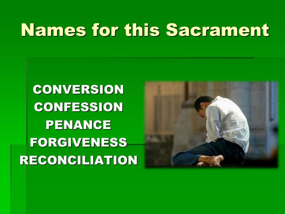 Names for this Sacrament CONVERSIONCONFESSIONPENANCEFORGIVENESSRECONCILIATION