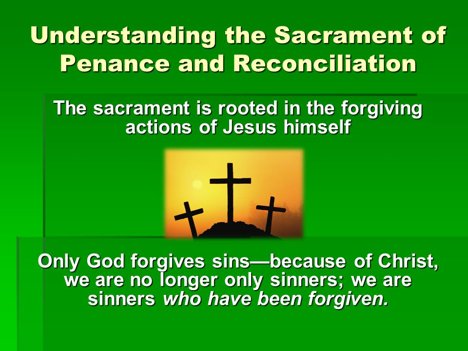 Understanding the Sacrament of Penance and Reconciliation The sacrament is rooted in the forgiving actions of Jesus himself Only God forgives sins—bec