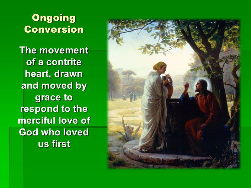 Ongoing Conversion The movement of a contrite heart, drawn and moved by grace to respond to the merciful love of God who loved us first