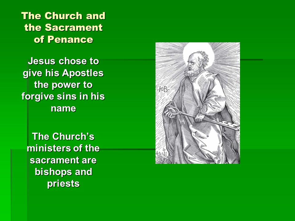 The Church and the Sacrament of Penance Jesus chose to give his Apostles the power to forgive sins in his name The Church's ministers of the sacrament